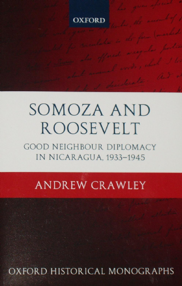 Somoza and Roosevelt - Good Neighbour Diplomacy in Nicaragua 1933-1945, by Andrew Crawley